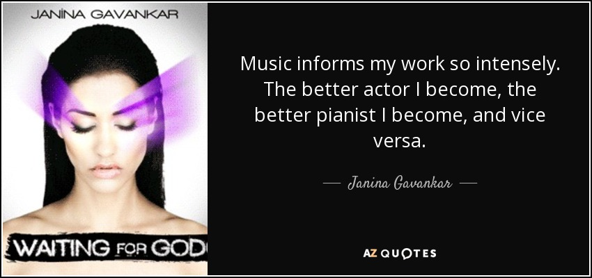 Music informs my work so intensely. The better actor I become, the better pianist I become, and vice versa. - Janina Gavankar