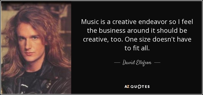 Music is a creative endeavor so I feel the business around it should be creative, too. One size doesn't have to fit all. - David Ellefson
