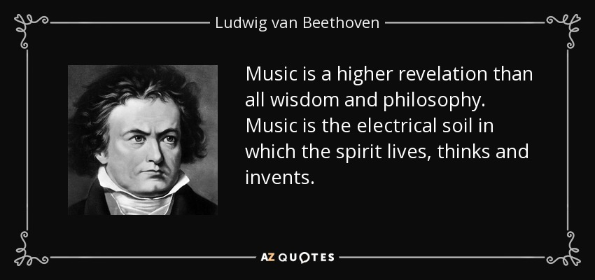 Music is a higher revelation than all wisdom and philosophy. Music is the electrical soil in which the spirit lives, thinks and invents. - Ludwig van Beethoven