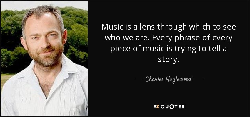 Music is a lens through which to see who we are. Every phrase of every piece of music is trying to tell a story. - Charles Hazlewood