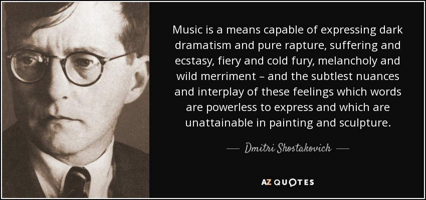 Music is a means capable of expressing dark dramatism and pure rapture, suffering and ecstasy, fiery and cold fury, melancholy and wild merriment – and the subtlest nuances and interplay of these feelings which words are powerless to express and which are unattainable in painting and sculpture. - Dmitri Shostakovich