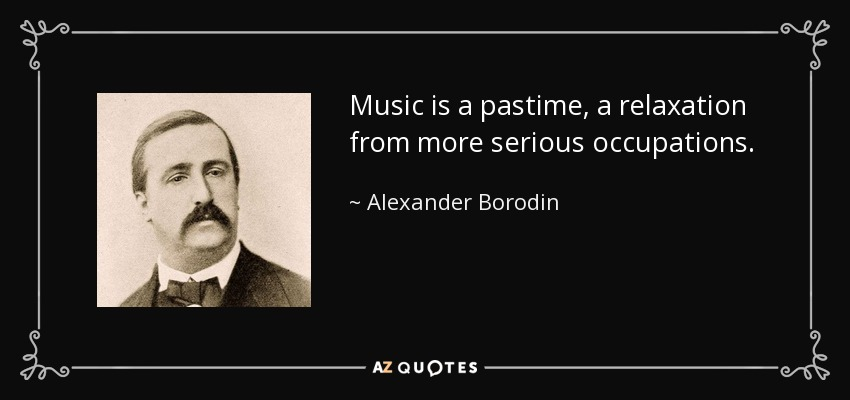 Music is a pastime, a relaxation from more serious occupations. - Alexander Borodin