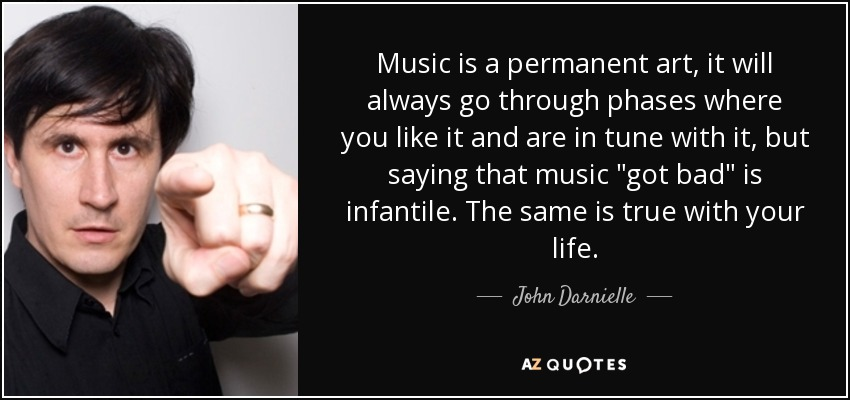 Music is a permanent art, it will always go through phases where you like it and are in tune with it, but saying that music