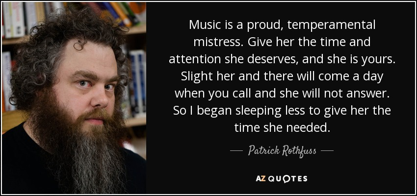 Music is a proud, temperamental mistress. Give her the time and attention she deserves, and she is yours. Slight her and there will come a day when you call and she will not answer. So I began sleeping less to give her the time she needed. - Patrick Rothfuss