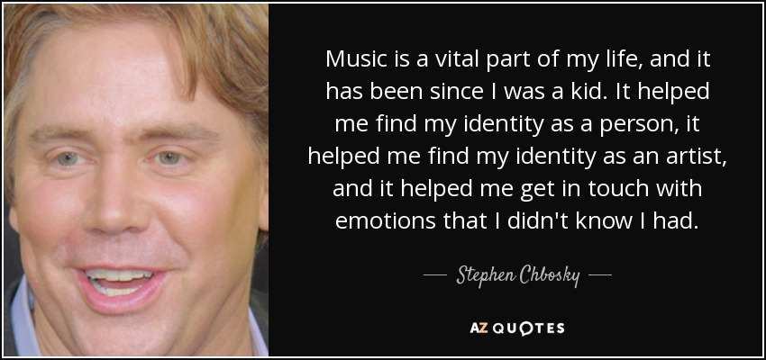 Music is a vital part of my life, and it has been since I was a kid. It helped me find my identity as a person, it helped me find my identity as an artist, and it helped me get in touch with emotions that I didn't know I had. - Stephen Chbosky