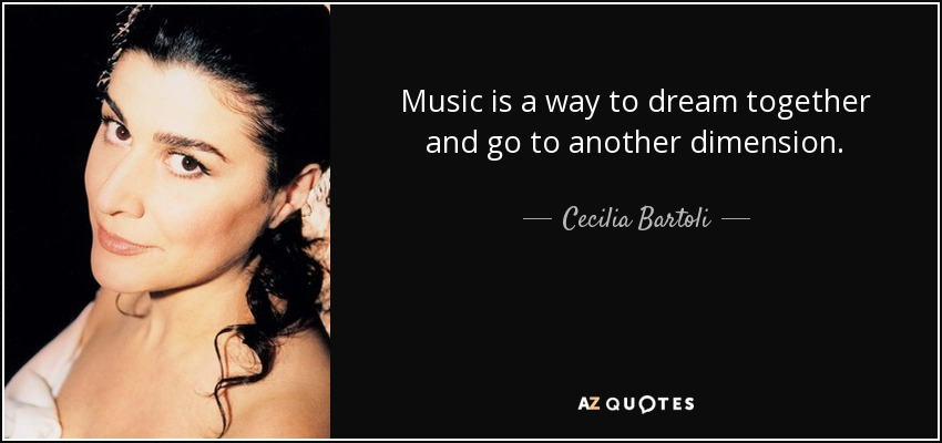 Music is a way to dream together and go to another dimension. - Cecilia Bartoli