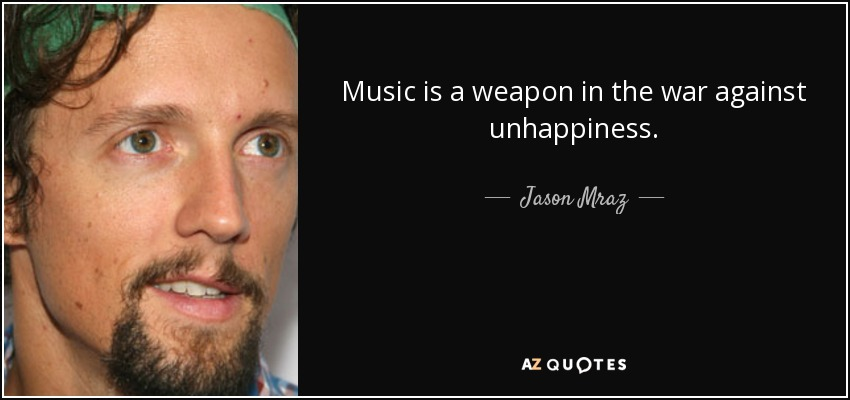 Music is a weapon in the war against unhappiness. - Jason Mraz