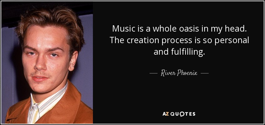 Music is a whole oasis in my head. The creation process is so personal and fulfilling. - River Phoenix