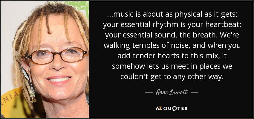 ...music is about as physical as it gets: your essential rhythm is your heartbeat; your essential sound, the breath. We're walking temples of noise, and when you add tender hearts to this mix, it somehow lets us meet in places we couldn't get to any other way. - Anne Lamott
