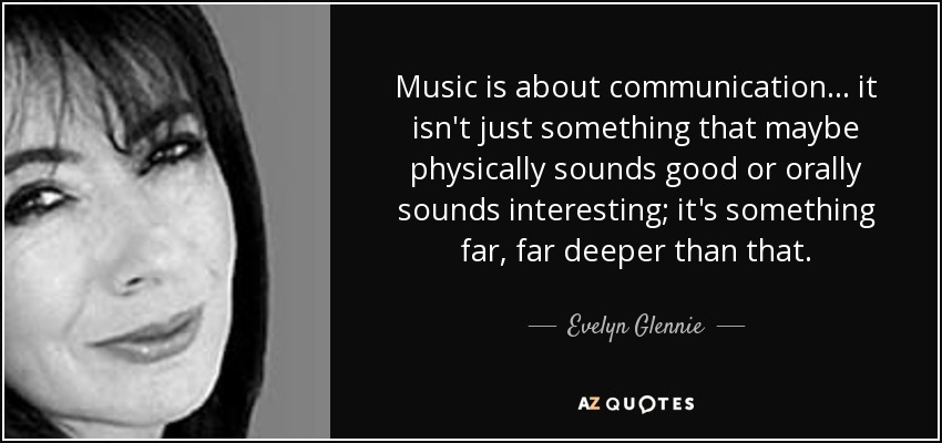 Music is about communication... it isn't just something that maybe physically sounds good or orally sounds interesting; it's something far, far deeper than that. - Evelyn Glennie