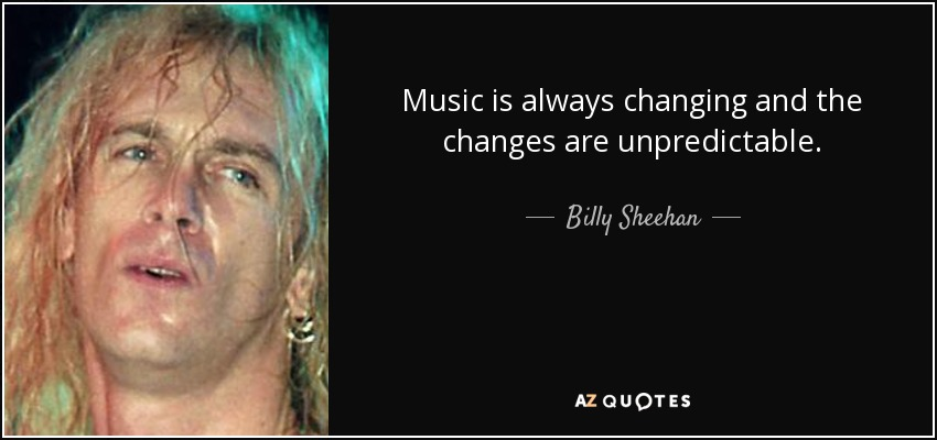 Music is always changing and the changes are unpredictable. - Billy Sheehan