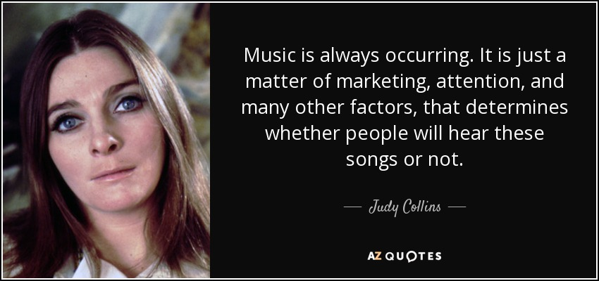 Music is always occurring. It is just a matter of marketing, attention, and many other factors, that determines whether people will hear these songs or not. - Judy Collins