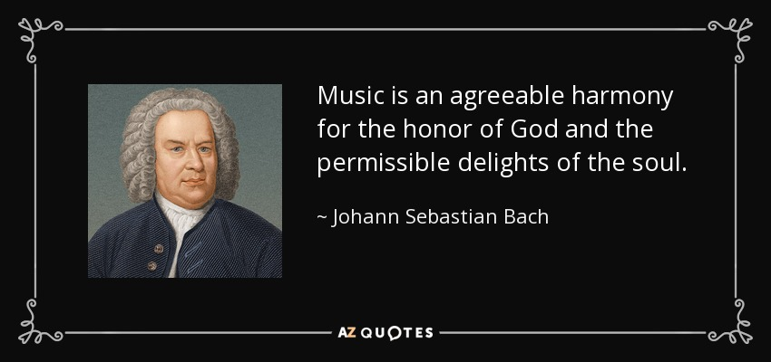 Music is an agreeable harmony for the honor of God and the permissible delights of the soul. - Johann Sebastian Bach