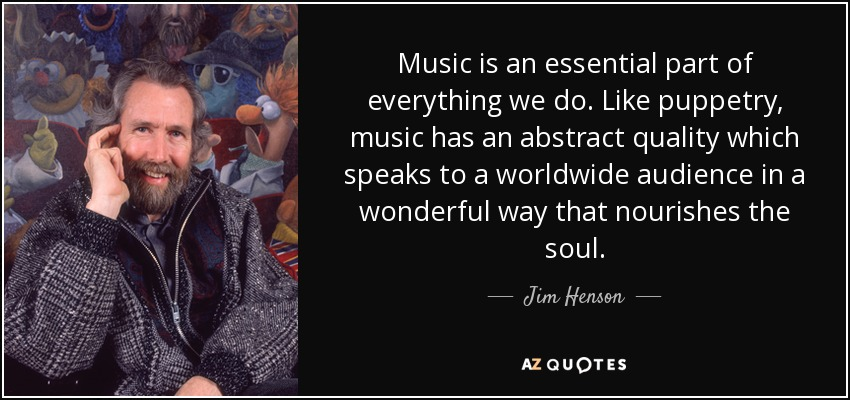 Music is an essential part of everything we do. Like puppetry, music has an abstract quality which speaks to a worldwide audience in a wonderful way that nourishes the soul. - Jim Henson