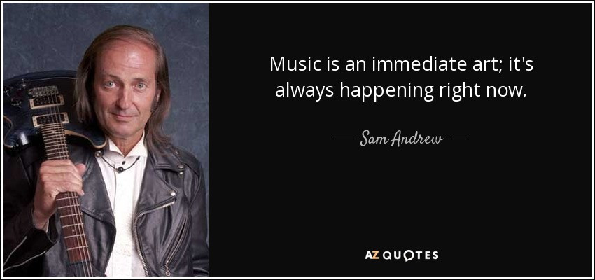 Music is an immediate art; it's always happening right now. - Sam Andrew
