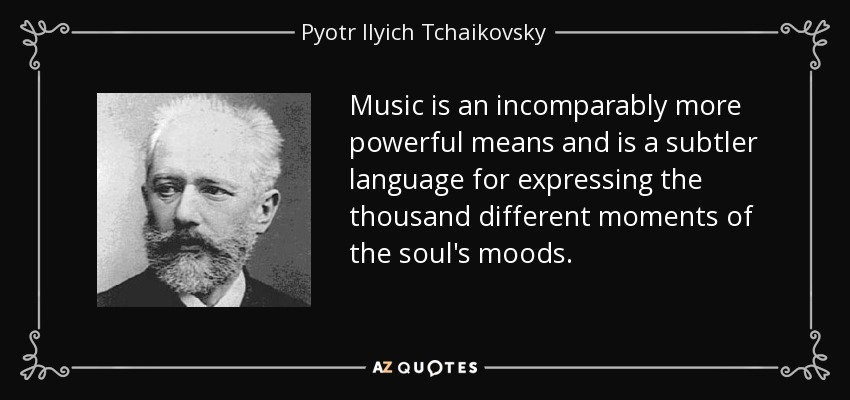 Music is an incomparably more powerful means and is a subtler language for expressing the thousand different moments of the soul's moods. - Pyotr Ilyich Tchaikovsky