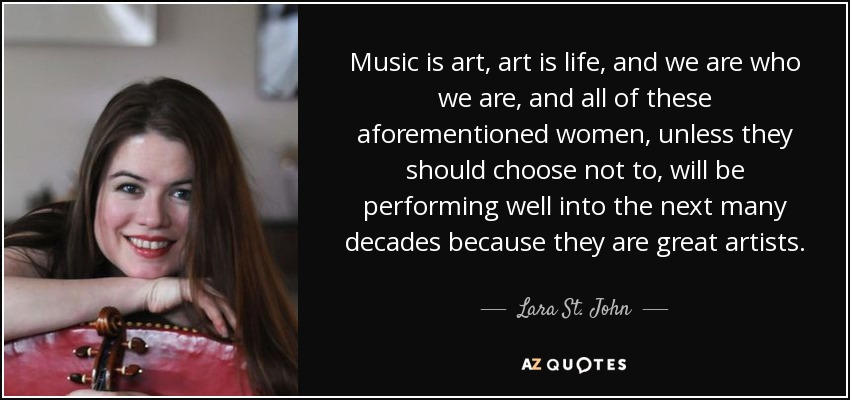 Music is art, art is life, and we are who we are, and all of these aforementioned women, unless they should choose not to, will be performing well into the next many decades because they are great artists. - Lara St. John