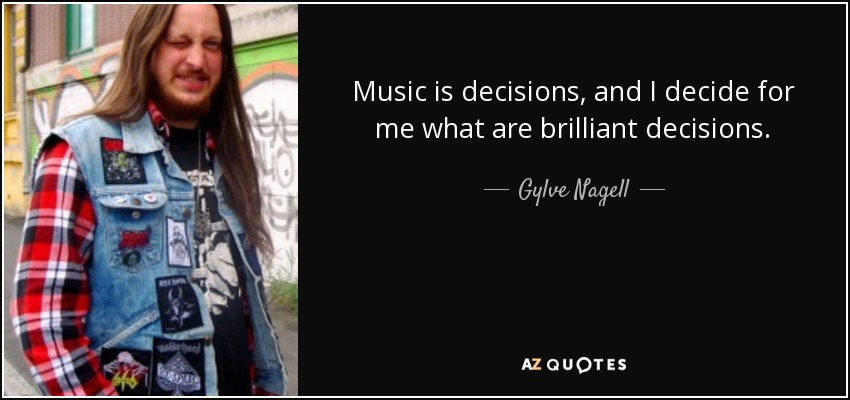 Music is decisions, and I decide for me what are brilliant decisions. - Gylve Nagell