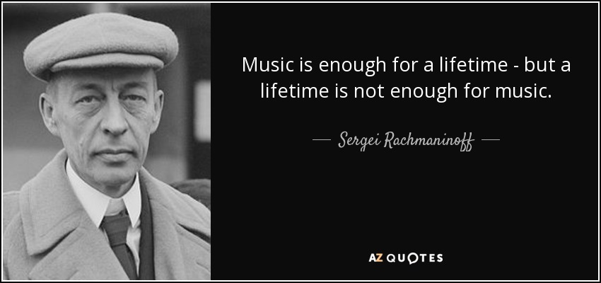 Music is enough for a lifetime - but a lifetime is not enough for music. - Sergei Rachmaninoff