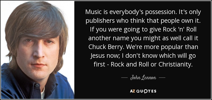 Music is everybody's possession. It's only publishers who think that people own it. If you were going to give Rock 'n' Roll another name you might as well call it Chuck Berry. We're more popular than Jesus now; I don't know which will go first - Rock and Roll or Christianity. - John Lennon