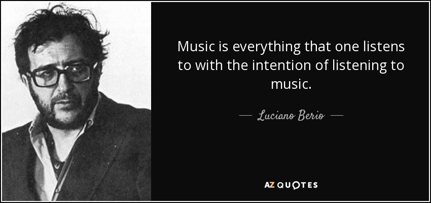 Music is everything that one listens to with the intention of listening to music. - Luciano Berio