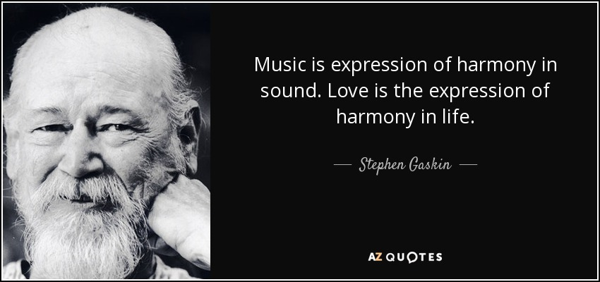 Music is expression of harmony in sound. Love is the expression of harmony in life. - Stephen Gaskin