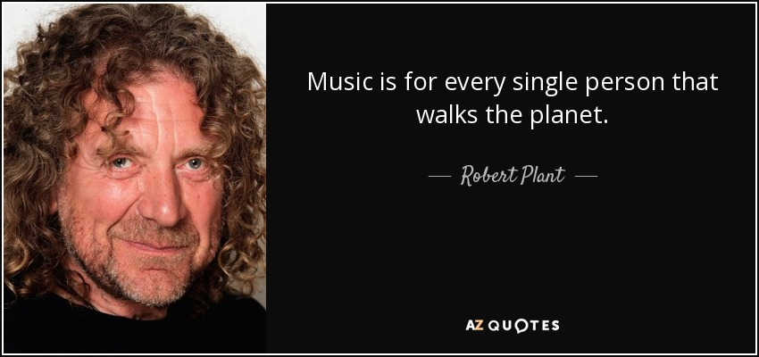Music is for every single person that walks the planet. - Robert Plant