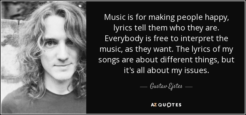 Music is for making people happy, lyrics tell them who they are. Everybody is free to interpret the music, as they want. The lyrics of my songs are about different things, but it's all about my issues. - Gustav Ejstes