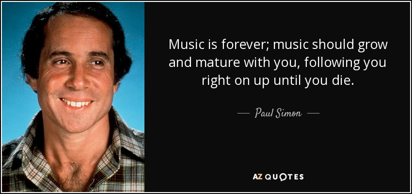Music is forever; music should grow and mature with you, following you right on up until you die. - Paul Simon