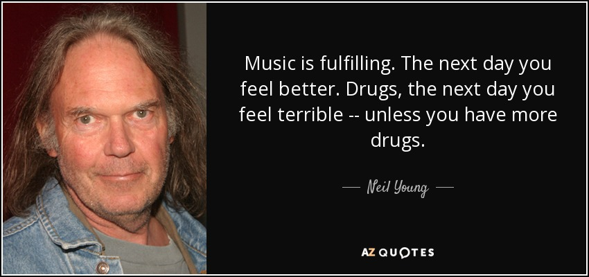 Music is fulfilling. The next day you feel better. Drugs, the next day you feel terrible -- unless you have more drugs. - Neil Young