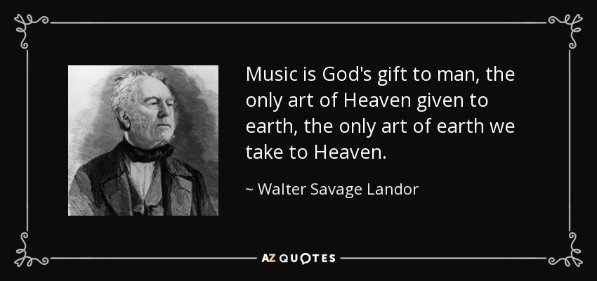 Music is God's gift to man, the only art of Heaven given to earth, the only art of earth we take to Heaven. - Walter Savage Landor