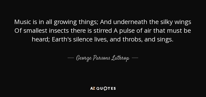 Music is in all growing things; And underneath the silky wings Of smallest insects there is stirred A pulse of air that must be heard; Earth's silence lives, and throbs, and sings. - George Parsons Lathrop