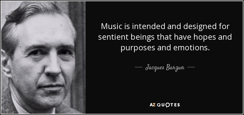 Music is intended and designed for sentient beings that have hopes and purposes and emotions. - Jacques Barzun