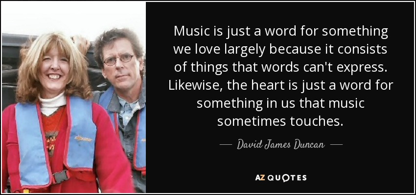 Music is just a word for something we love largely because it consists of things that words can't express. Likewise, the heart is just a word for something in us that music sometimes touches. - David James Duncan