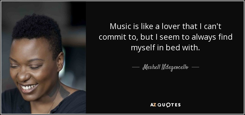 Music is like a lover that I can't commit to, but I seem to always find myself in bed with. - Meshell Ndegeocello