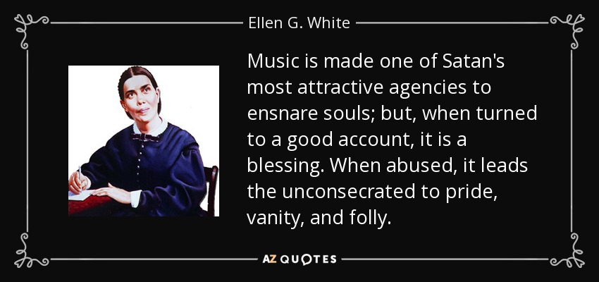 Music is made one of Satan's most attractive agencies to ensnare souls; but, when turned to a good account, it is a blessing. When abused, it leads the unconsecrated to pride, vanity, and folly. - Ellen G. White