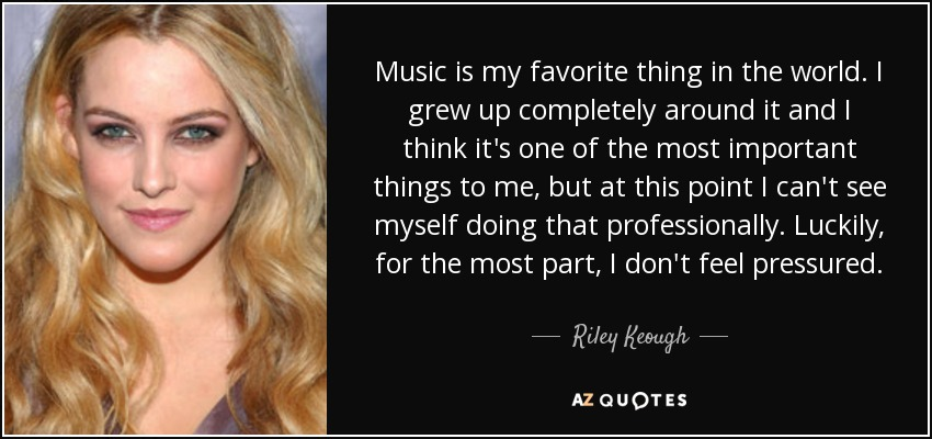 Music is my favorite thing in the world. I grew up completely around it and I think it's one of the most important things to me, but at this point I can't see myself doing that professionally. Luckily, for the most part, I don't feel pressured. - Riley Keough