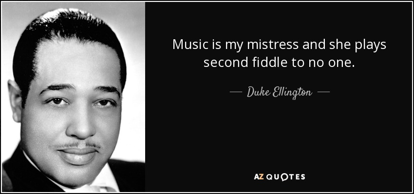 Music is my mistress and she plays second fiddle to no one. - Duke Ellington