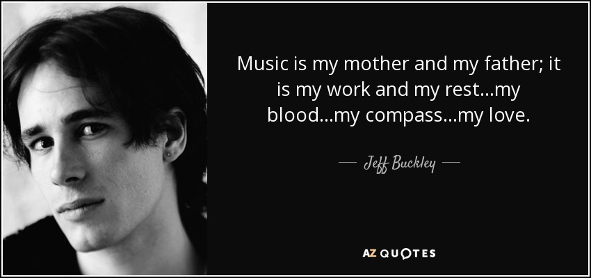 Music is my mother and my father; it is my work and my rest...my blood...my compass...my love... - Jeff Buckley