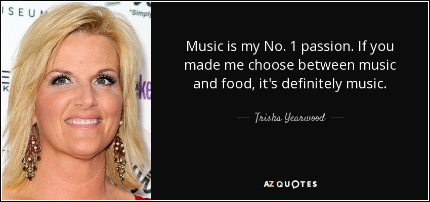 Music is my No. 1 passion. If you made me choose between music and food, it's definitely music. - Trisha Yearwood