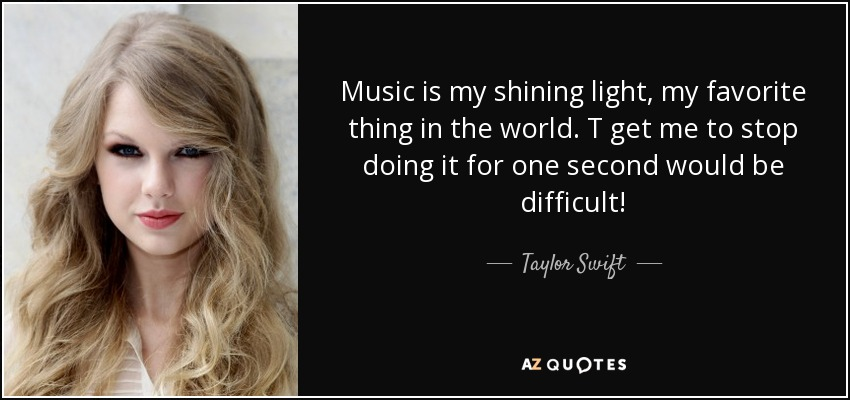 Music is my shining light, my favorite thing in the world. T get me to stop doing it for one second would be difficult! - Taylor Swift