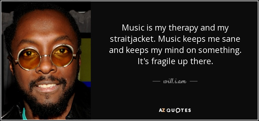 Music is my therapy and my straitjacket. Music keeps me sane and keeps my mind on something. It's fragile up there. - will.i.am