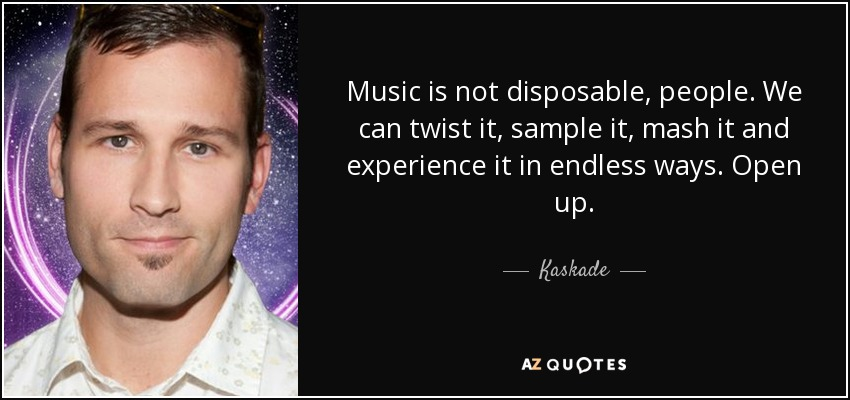 Music is not disposable, people. We can twist it, sample it, mash it and experience it in endless ways. Open up. - Kaskade