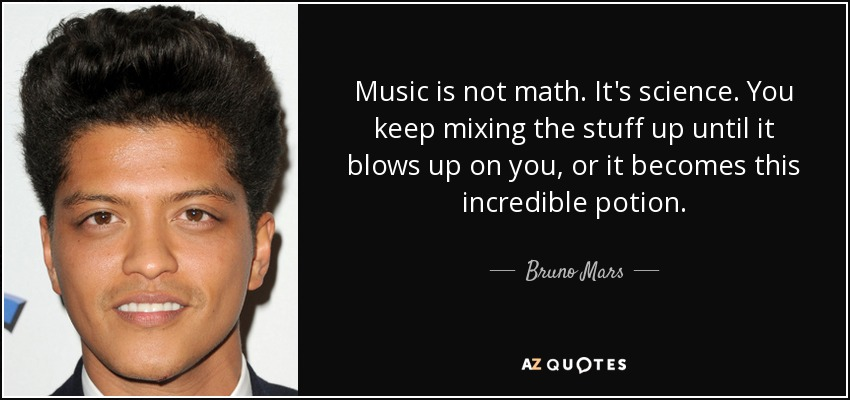 Music is not math. It's science. You keep mixing the stuff up until it blows up on you, or it becomes this incredible potion. - Bruno Mars