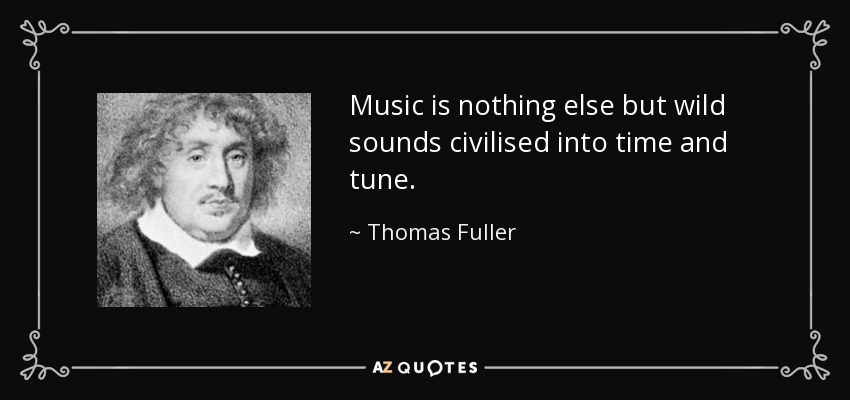 Music is nothing else but wild sounds civilised into time and tune. - Thomas Fuller