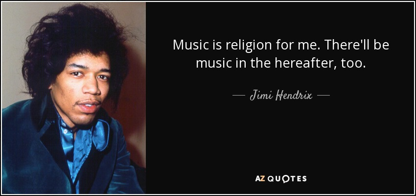 Music is religion for me. There'll be music in the hereafter, too. - Jimi Hendrix
