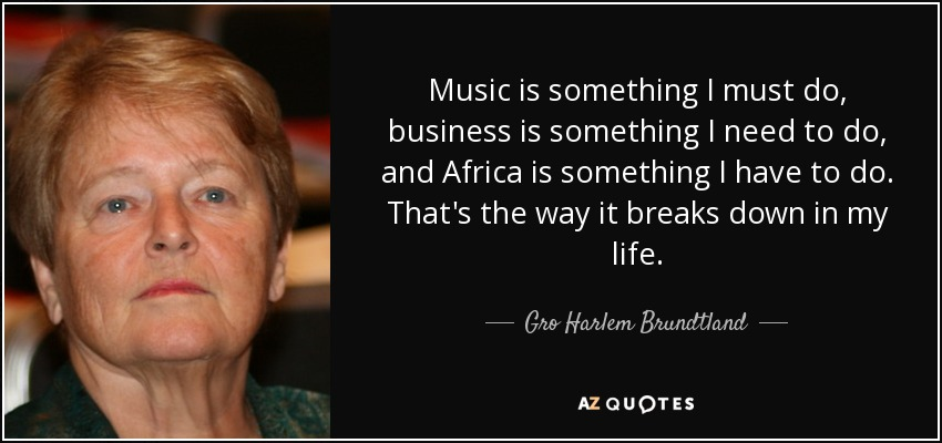 Music is something I must do, business is something I need to do, and Africa is something I have to do. That's the way it breaks down in my life. - Gro Harlem Brundtland