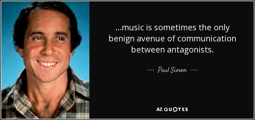 ...music is sometimes the only benign avenue of communication between antagonists. - Paul Simon