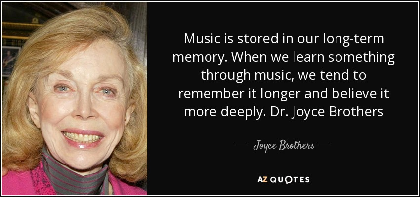 Music is stored in our long-term memory. When we learn something through music, we tend to remember it longer and believe it more deeply. Dr. Joyce Brothers - Joyce Brothers