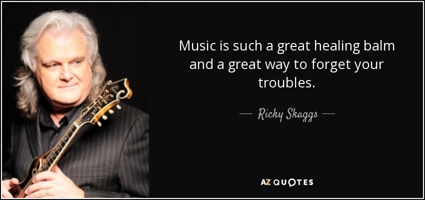 Music is such a great healing balm and a great way to forget your troubles. - Ricky Skaggs